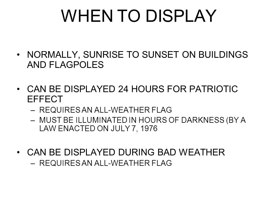 WHEN TO DISPLAY NORMALLY, SUNRISE TO SUNSET ON BUILDINGS AND FLAGPOLES CAN BE DISPLAYED 24 HOURS FOR PATRIOTIC EFFECT –REQUIRES AN ALL-WEATHER FLAG –MUST BE ILLUMINATED IN HOURS OF DARKNESS (BY A LAW ENACTED ON JULY 7, 1976 CAN BE DISPLAYED DURING BAD WEATHER –REQUIRES AN ALL-WEATHER FLAG