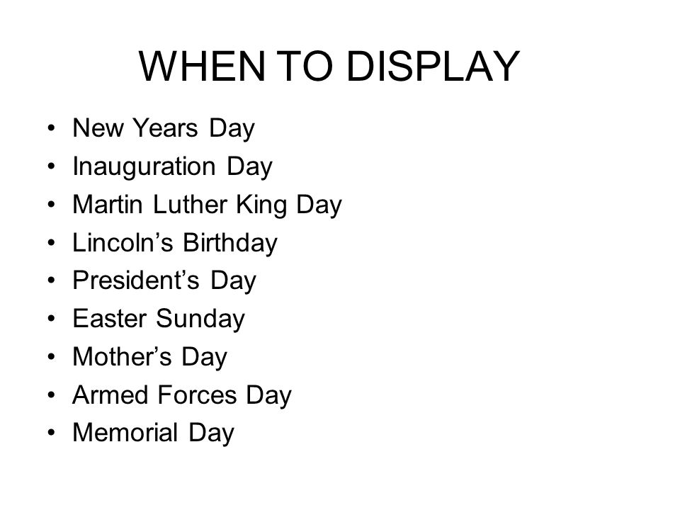 WHEN TO DISPLAY New Years Day Inauguration Day Martin Luther King Day Lincoln's Birthday President's Day Easter Sunday Mother's Day Armed Forces Day M