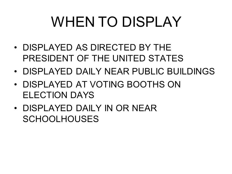 WHEN TO DISPLAY DISPLAYED AS DIRECTED BY THE PRESIDENT OF THE UNITED STATES DISPLAYED DAILY NEAR PUBLIC BUILDINGS DISPLAYED AT VOTING BOOTHS ON ELECTION DAYS DISPLAYED DAILY IN OR NEAR SCHOOLHOUSES