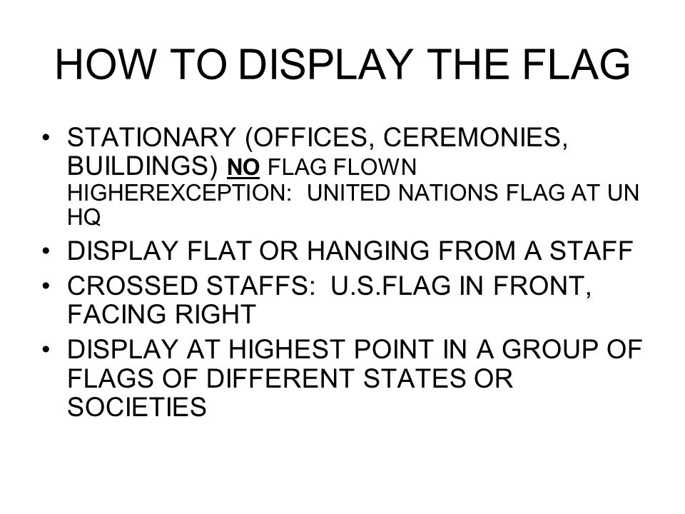 HOW TO DISPLAY THE FLAG STATIONARY (OFFICES, CEREMONIES, BUILDINGS) NO FLAG FLOWN HIGHEREXCEPTION: UNITED NATIONS FLAG AT UN HQ DISPLAY FLAT OR HANGING FROM A STAFF CROSSED STAFFS: U.S.FLAG IN FRONT, FACING RIGHT DISPLAY AT HIGHEST POINT IN A GROUP OF FLAGS OF DIFFERENT STATES OR SOCIETIES