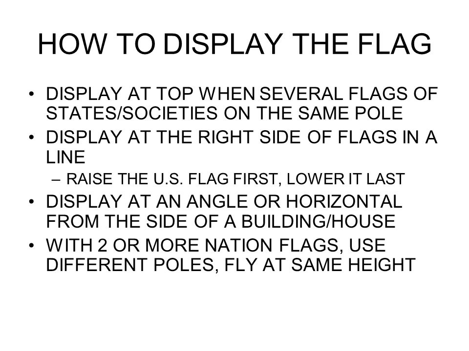 HOW TO DISPLAY THE FLAG DISPLAY AT TOP WHEN SEVERAL FLAGS OF STATES/SOCIETIES ON THE SAME POLE DISPLAY AT THE RIGHT SIDE OF FLAGS IN A LINE –RAISE THE