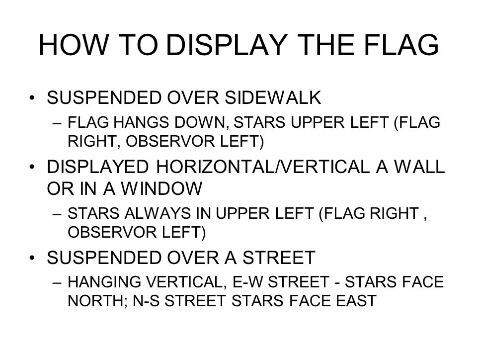 HOW TO DISPLAY THE FLAG SUSPENDED OVER SIDEWALK –FLAG HANGS DOWN, STARS UPPER LEFT (FLAG RIGHT, OBSERVOR LEFT) DISPLAYED HORIZONTAL/VERTICAL A WALL OR IN A WINDOW –STARS ALWAYS IN UPPER LEFT (FLAG RIGHT, OBSERVOR LEFT) SUSPENDED OVER A STREET –HANGING VERTICAL, E-W STREET - STARS FACE NORTH; N-S STREET STARS FACE EAST