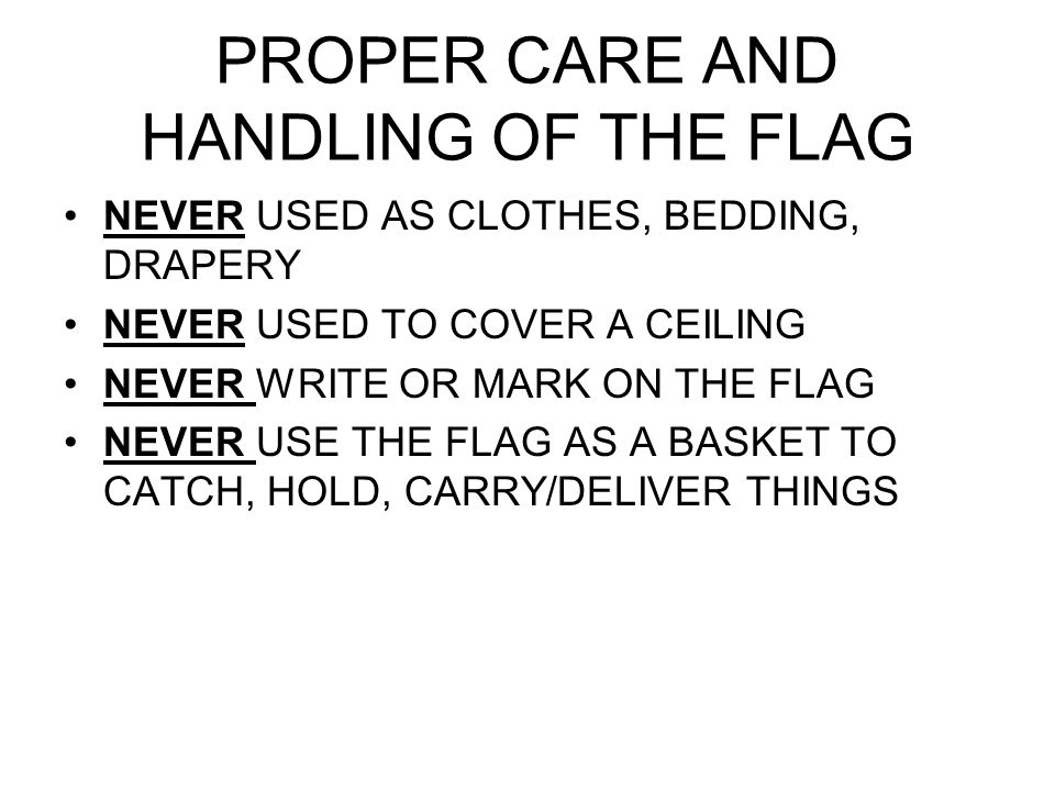 PROPER CARE AND HANDLING OF THE FLAG NEVER USED AS CLOTHES, BEDDING, DRAPERY NEVER USED TO COVER A CEILING NEVER WRITE OR MARK ON THE FLAG NEVER USE THE FLAG AS A BASKET TO CATCH, HOLD, CARRY/DELIVER THINGS