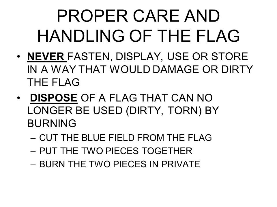 PROPER CARE AND HANDLING OF THE FLAG NEVER FASTEN, DISPLAY, USE OR STORE IN A WAY THAT WOULD DAMAGE OR DIRTY THE FLAG DISPOSE OF A FLAG THAT CAN NO LO