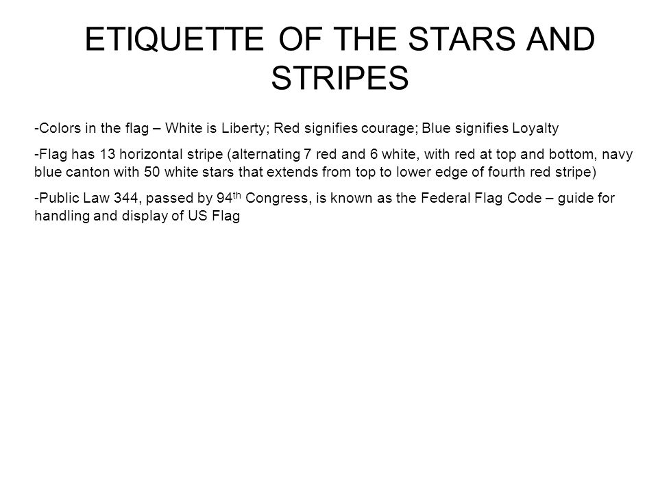 ETIQUETTE OF THE STARS AND STRIPES -Colors in the flag – White is Liberty; Red signifies courage; Blue signifies Loyalty -Flag has 13 horizontal stripe (alternating 7 red and 6 white, with red at top and bottom, navy blue canton with 50 white stars that extends from top to lower edge of fourth red stripe) -Public Law 344, passed by 94 th Congress, is known as the Federal Flag Code – guide for handling and display of US Flag