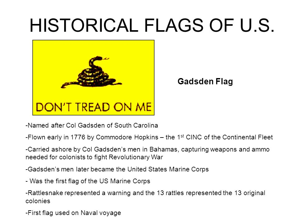 HISTORICAL FLAGS OF U.S. Gadsden Flag -Named after Col Gadsden of South Carolina -Flown early in 1776 by Commodore Hopkins – the 1 st CINC of the Cont
