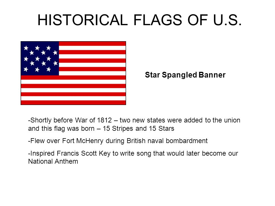 HISTORICAL FLAGS OF U.S. Star Spangled Banner -Shortly before War of 1812 – two new states were added to the union and this flag was born – 15 Stripes