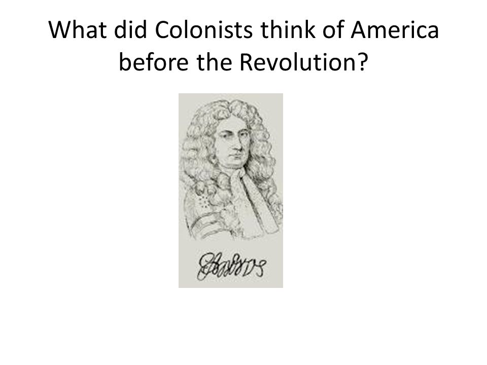 What did Colonists think of America before the Revolution