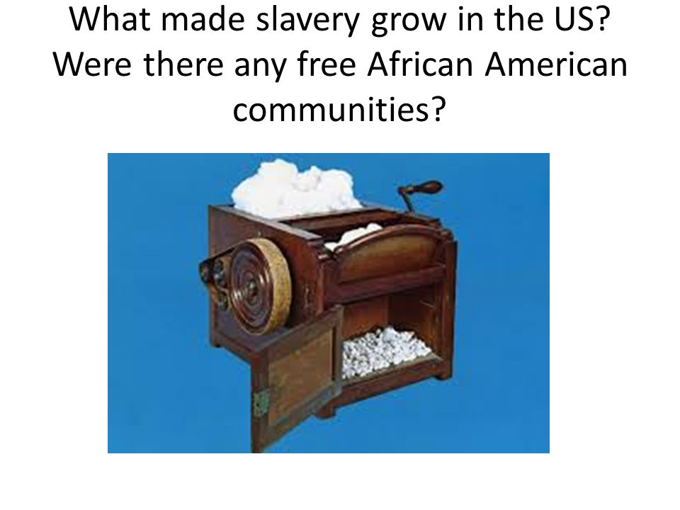 What made slavery grow in the US Were there any free African American communities