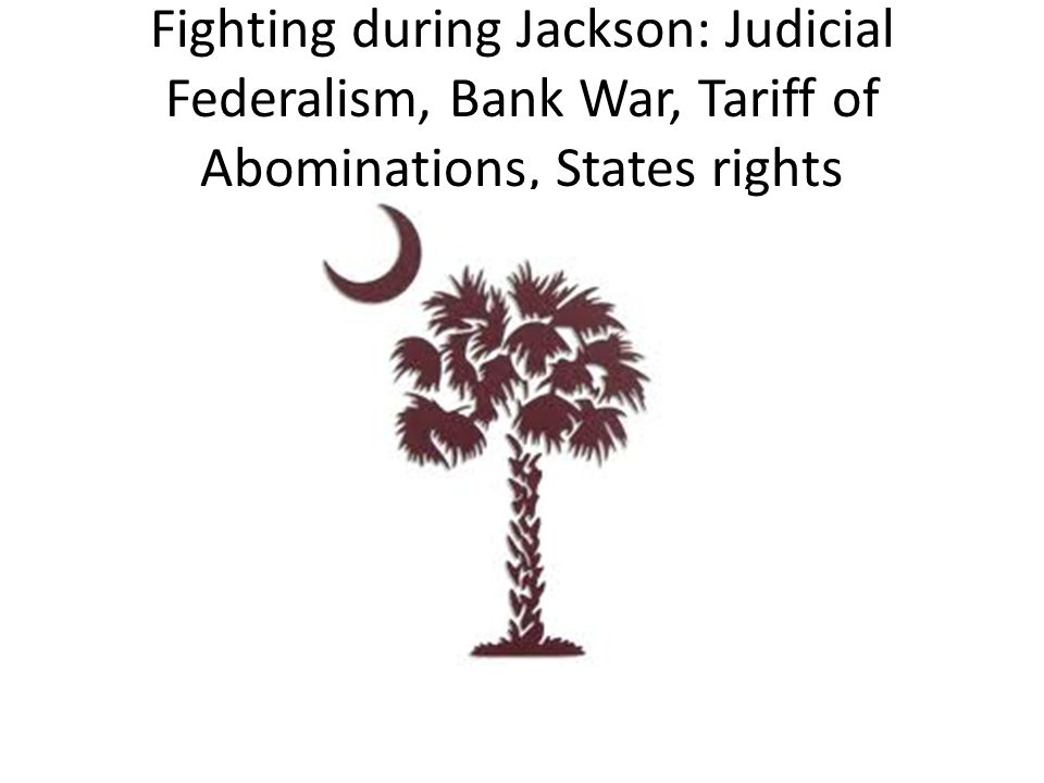 Fighting during Jackson: Judicial Federalism, Bank War, Tariff of Abominations, States rights