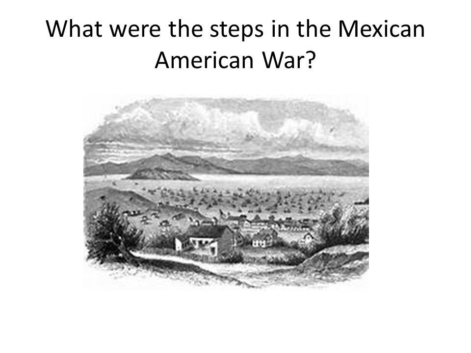 What were the steps in the Mexican American War
