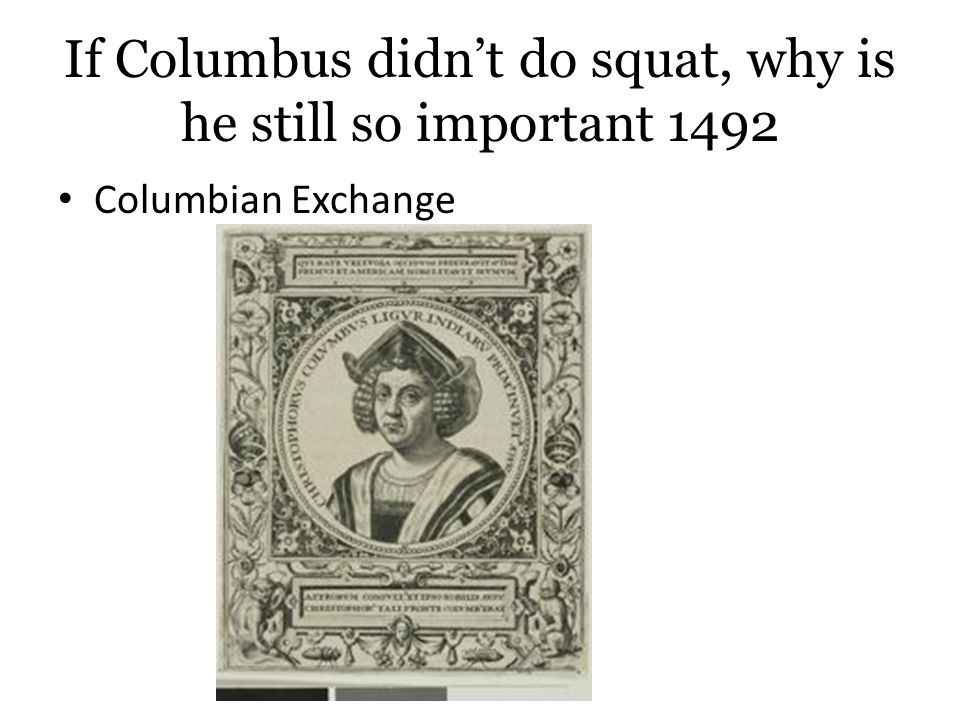 If Columbus didn't do squat, why is he still so important 1492 Columbian Exchange