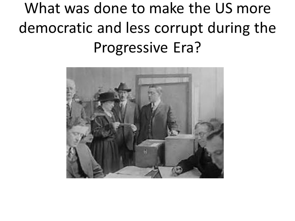 What was done to make the US more democratic and less corrupt during the Progressive Era