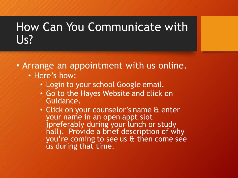How Can You Communicate with Us? Arrange an appointment with us online. Here's how: Login to your school Google email. Go to the Hayes Website and cli