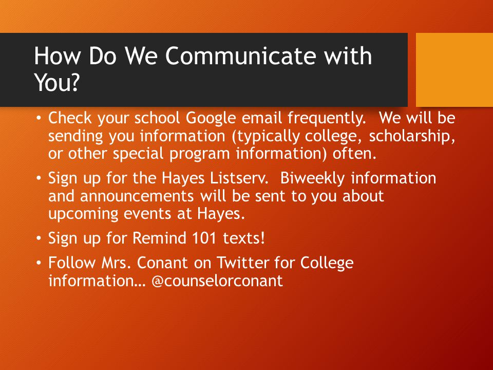 How Do We Communicate with You? Check your school Google email frequently. We will be sending you information (typically college, scholarship, or othe