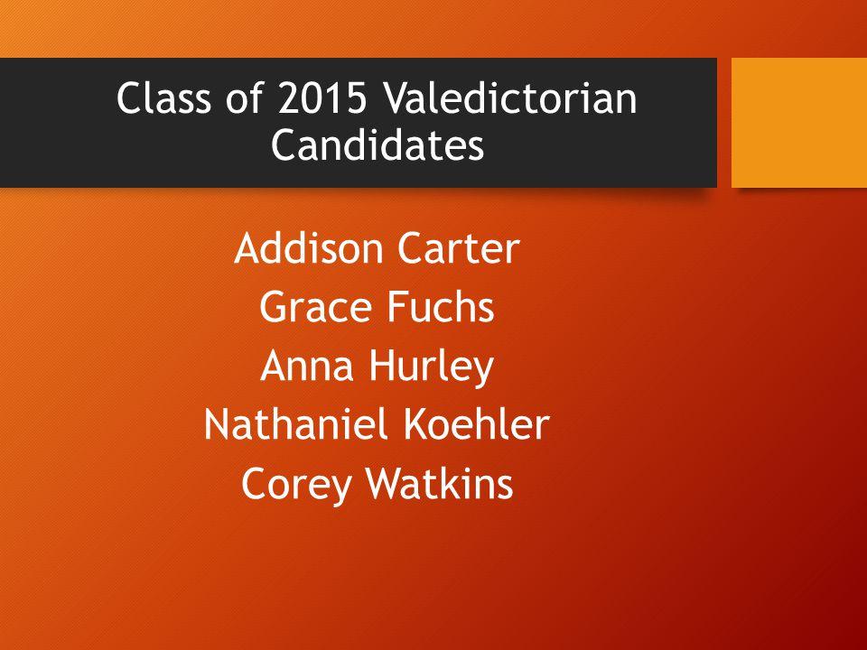 Class of 2015 Valedictorian Candidates Addison Carter Grace Fuchs Anna Hurley Nathaniel Koehler Corey Watkins