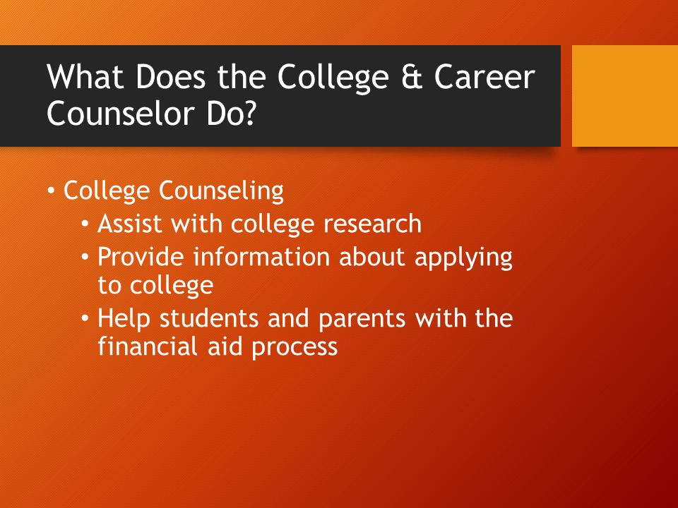 What Does the College & Career Counselor Do? College Counseling Assist with college research Provide information about applying to college Help studen