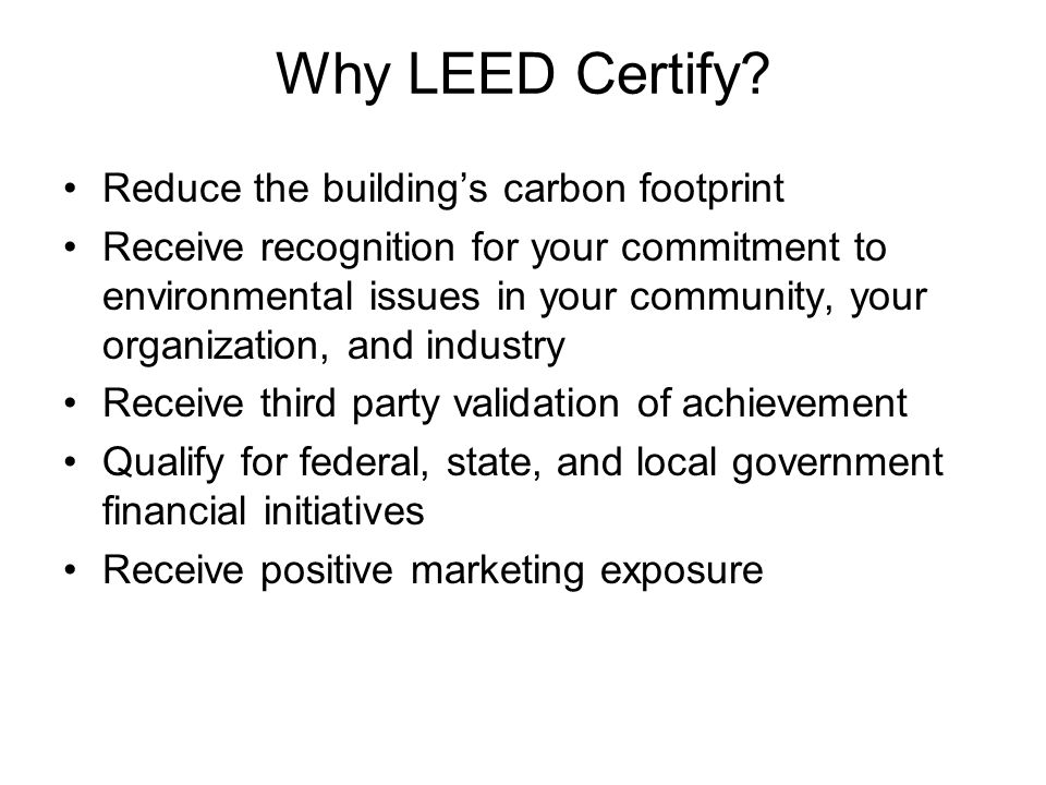 Why LEED Certify? Reduce the building's carbon footprint Receive recognition for your commitment to environmental issues in your community, your organ
