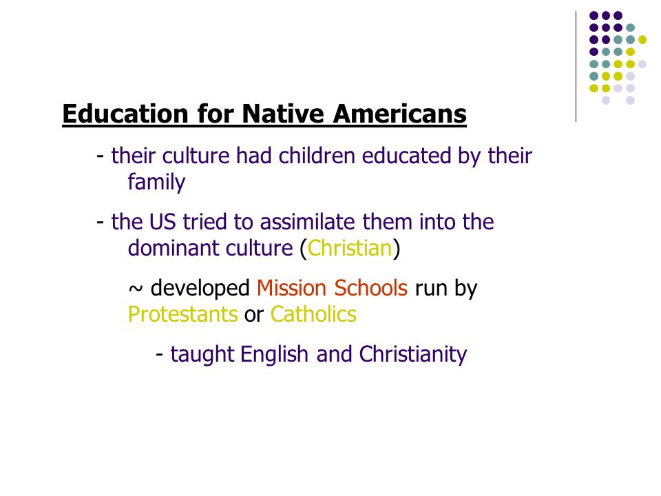 Education for Native Americans - their culture had children educated by their family - the US tried to assimilate them into the dominant culture (Christian) ~ developed Mission Schools run by Protestants or Catholics - taught English and Christianity