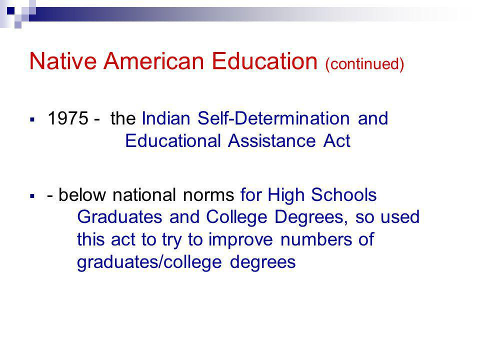 Native American Education (continued)  1975 - the Indian Self-Determination and Educational Assistance Act  - below national norms for High Schools