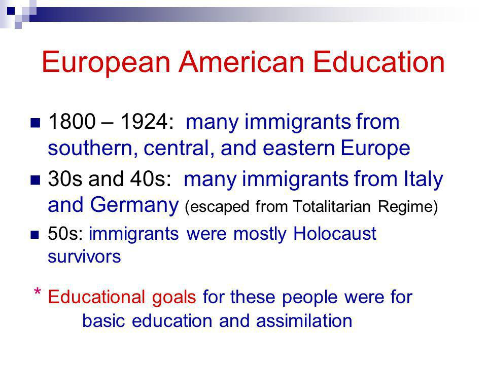 European American Education 1800 – 1924: many immigrants from southern, central, and eastern Europe 30s and 40s: many immigrants from Italy and German