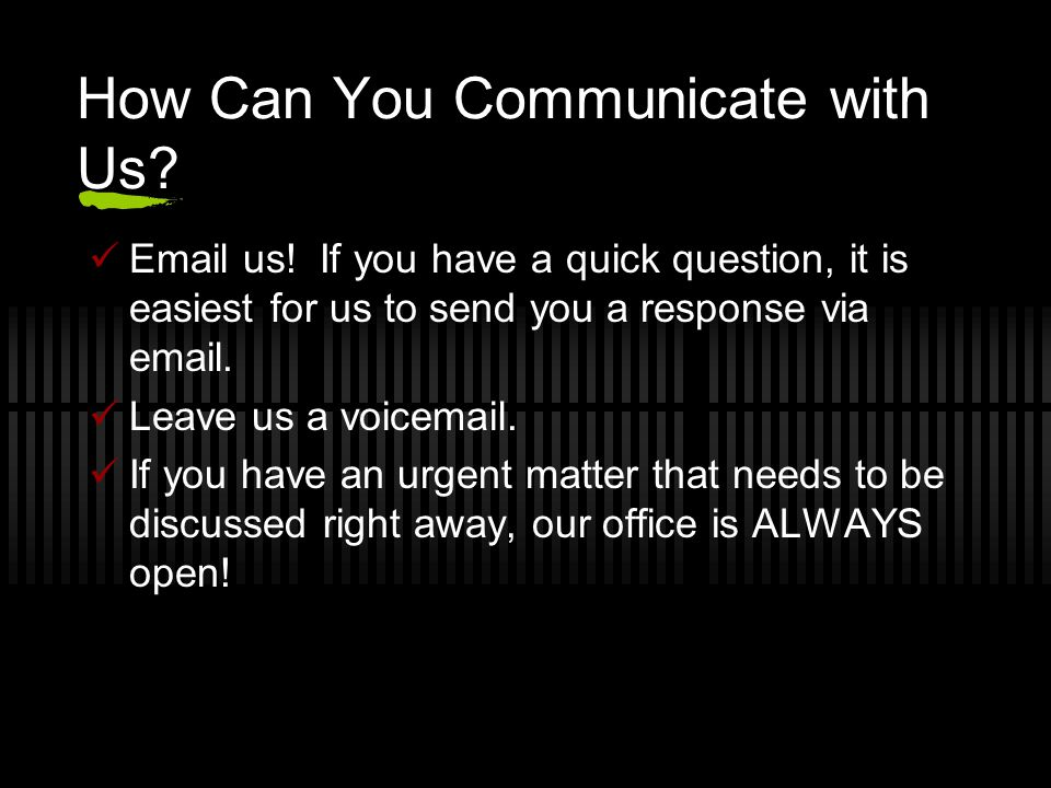 How Can You Communicate with Us? Email us! If you have a quick question, it is easiest for us to send you a response via email. Leave us a voicemail.