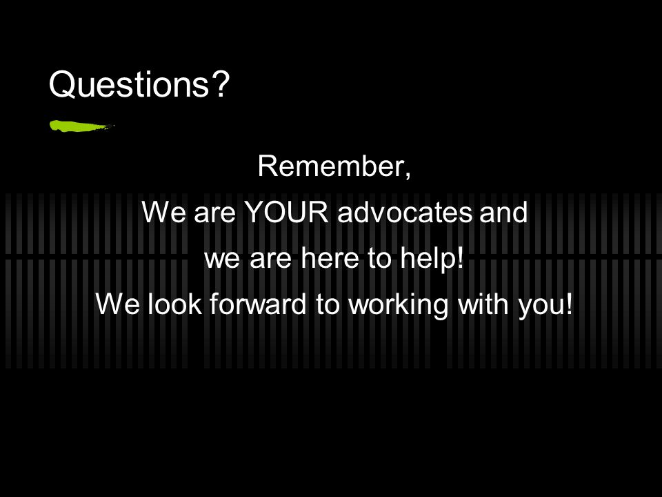 Questions? Remember, We are YOUR advocates and we are here to help! We look forward to working with you!