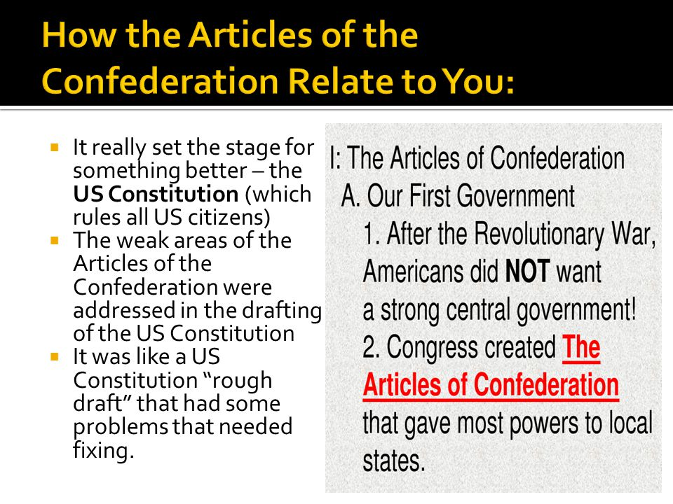  It really set the stage for something better – the US Constitution (which rules all US citizens)  The weak areas of the Articles of the Confederati