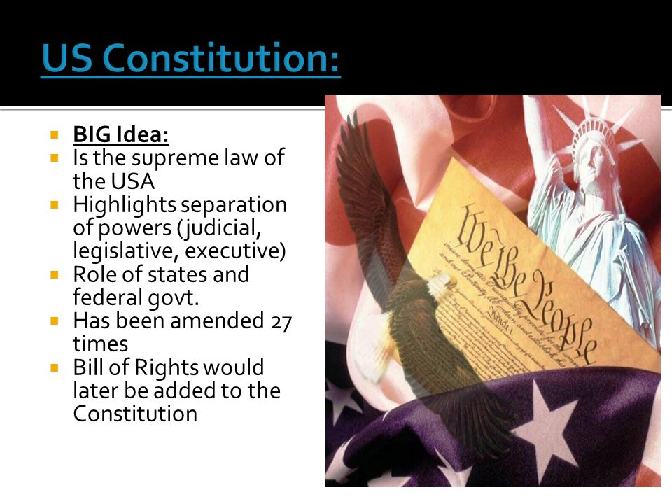  BIG Idea:  Is the supreme law of the USA  Highlights separation of powers (judicial, legislative, executive)  Role of states and federal govt. 