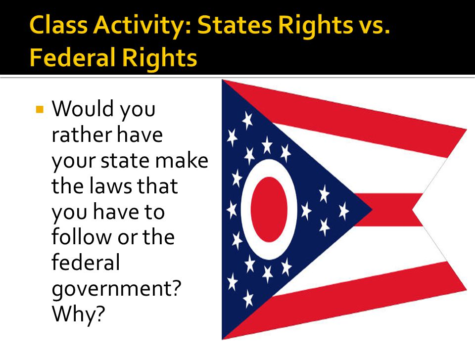  Would you rather have your state make the laws that you have to follow or the federal government? Why?