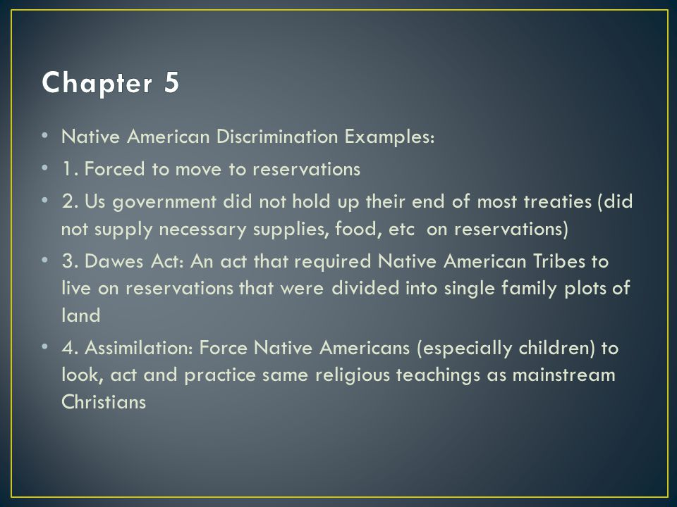 Native American Discrimination Examples: 1. Forced to move to reservations 2.