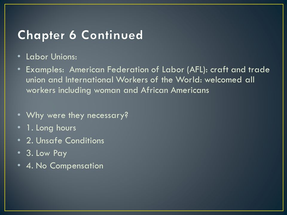Labor Unions: Examples: American Federation of Labor (AFL): craft and trade union and International Workers of the World: welcomed all workers including woman and African Americans Why were they necessary.