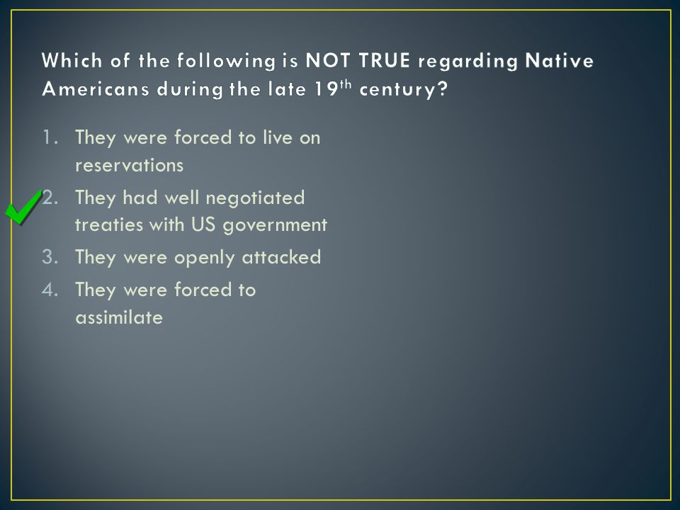 1.They were forced to live on reservations 2.They had well negotiated treaties with US government 3.They were openly attacked 4.They were forced to assimilate