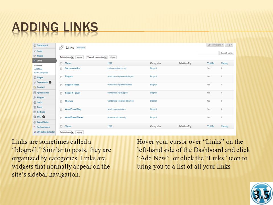 Hover your cursor over Links on the left-hand side of the Dashboard and click Add New , or click the Links icon to bring you to a list of all your links Links are sometimes called a blogroll. Similar to posts, they are organized by categories.