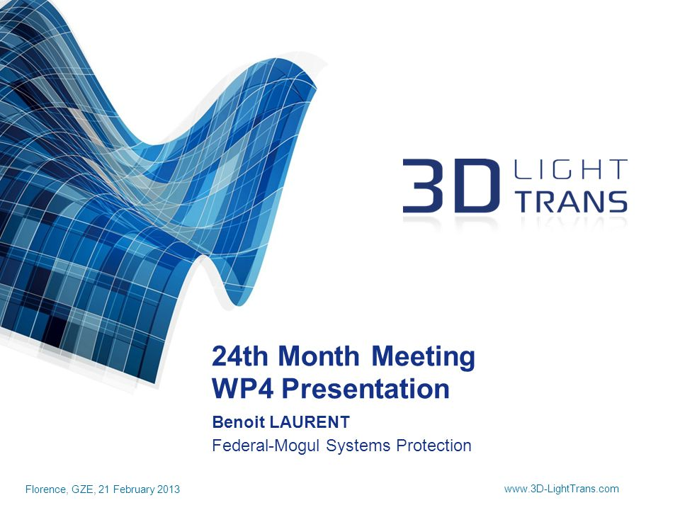 24th Month Meeting WP4 Presentation Florence, GZE, 21 February 2013 www.3D-LightTrans.com Benoit LAURENT Federal-Mogul Systems Protection