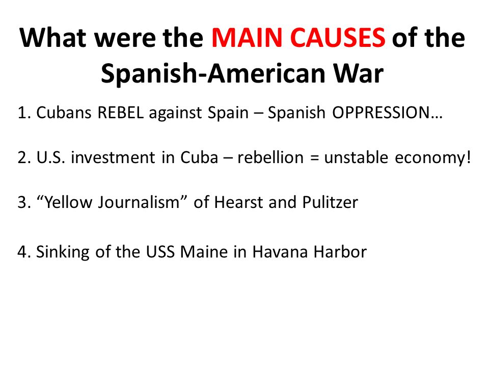 What were the MAIN CAUSES of the Spanish-American War 1.