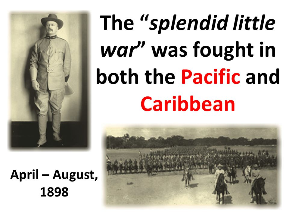 The splendid little war was fought in both the Pacific and Caribbean April – August, 1898