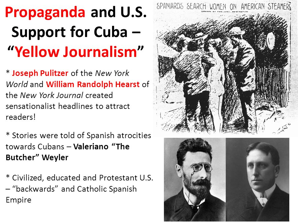 "Propaganda and U.S. Support for Cuba – ""Yellow Journalism"" * Joseph Pulitzer of the New York World and William Randolph Hearst of the New York Journal"