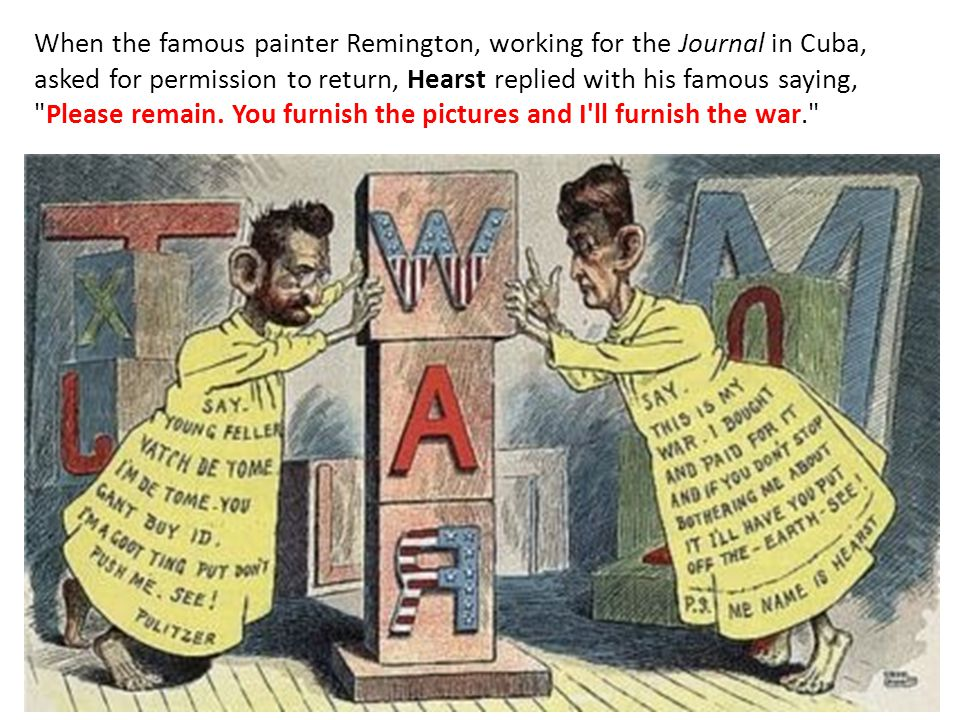 When the famous painter Remington, working for the Journal in Cuba, asked for permission to return, Hearst replied with his famous saying, Please remain.