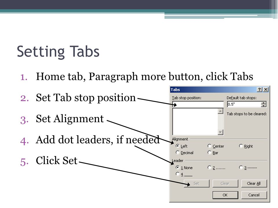 Setting Tabs 1.Home tab, Paragraph more button, click Tabs 2.Set Tab stop position 3.Set Alignment 4.Add dot leaders, if needed 5.Click Set
