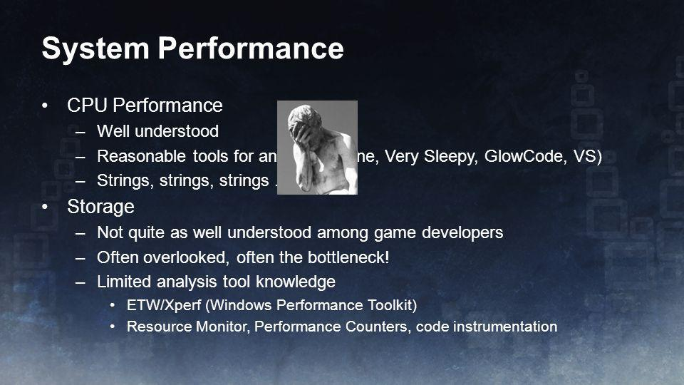 System Performance CPU Performance –Well understood –Reasonable tools for analysis (Vtune, Very Sleepy, GlowCode, VS) –Strings, strings, strings.... S