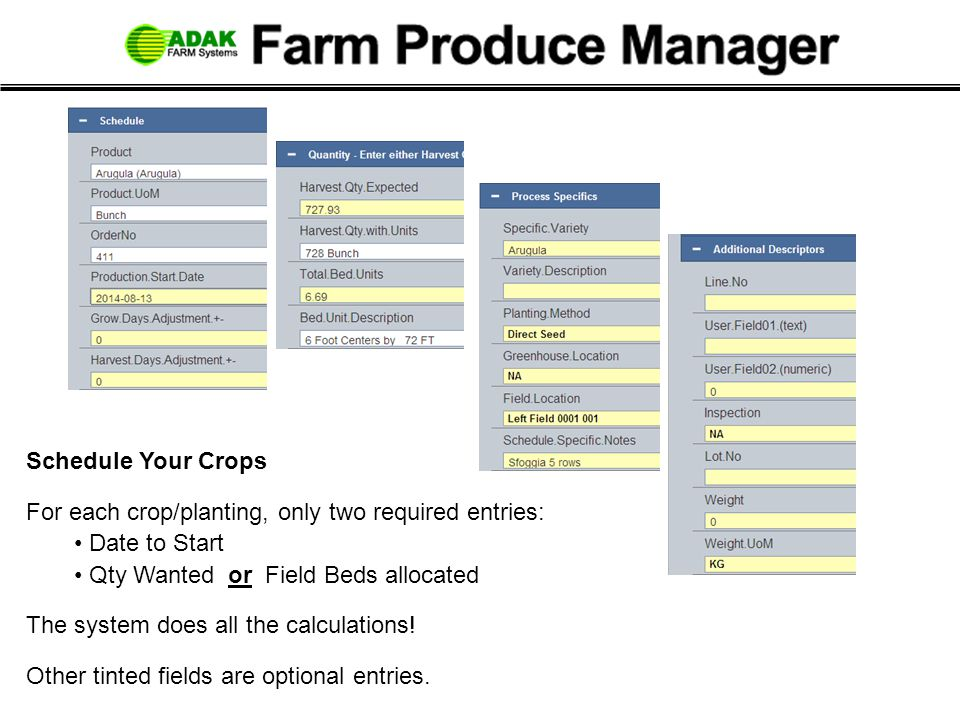 Schedule Your Crops For each crop/planting, only two required entries: Date to Start Qty Wanted or Field Beds allocated The system does all the calculations.