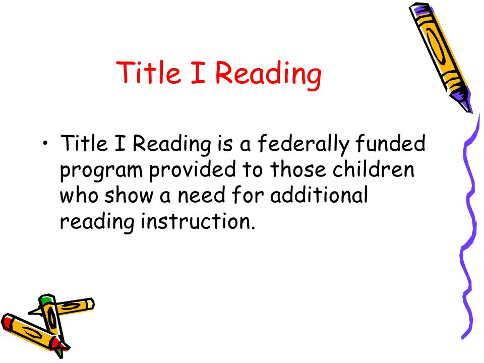Title I Reading Title I Reading is a federally funded program provided to those children who show a need for additional reading instruction.