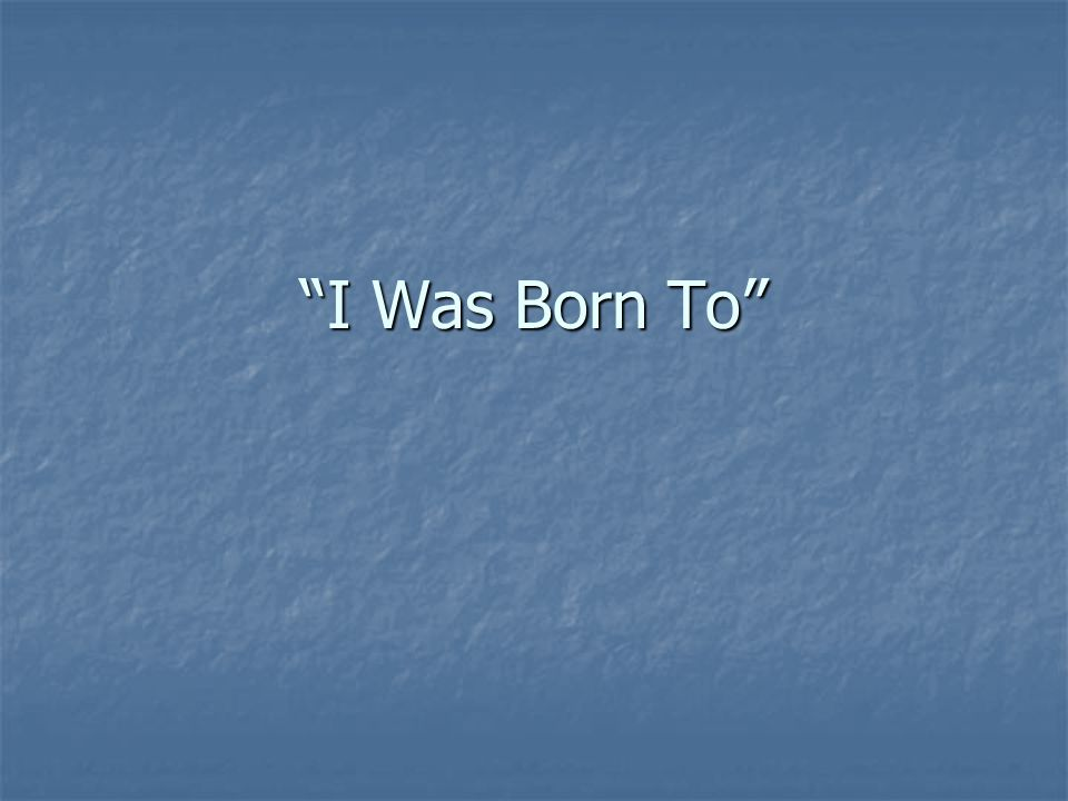 """""""I Was Born To"""""""