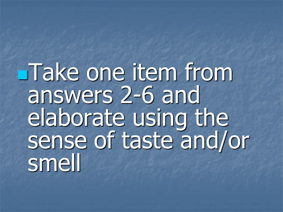 Take one item from answers 2-6 and elaborate using the sense of taste and/or smell Take one item from answers 2-6 and elaborate using the sense of tas