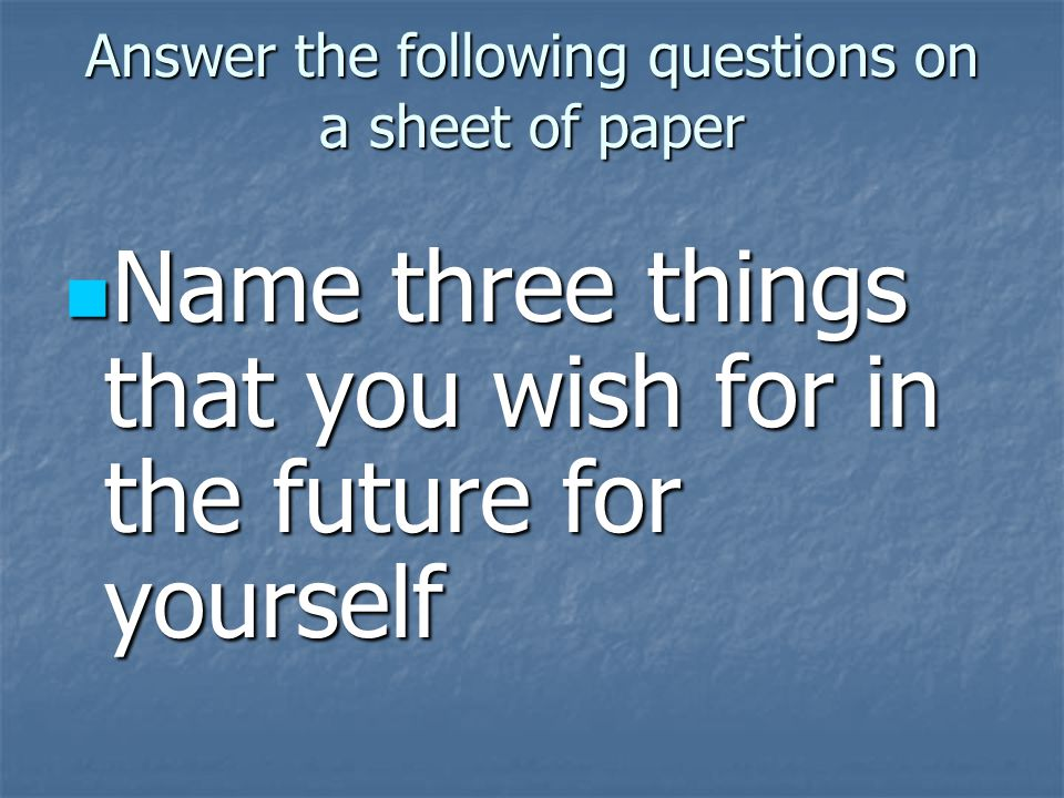 Answer the following questions on a sheet of paper Name three things that you wish for in the future for yourself Name three things that you wish for in the future for yourself