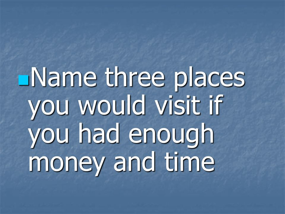 Name three places you would visit if you had enough money and time Name three places you would visit if you had enough money and time