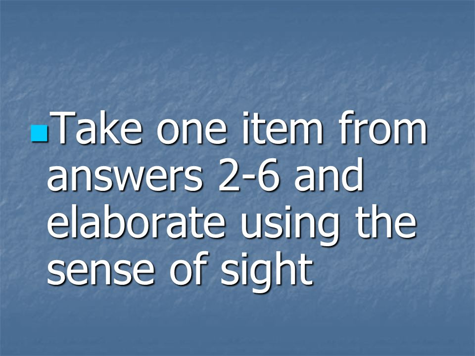 Take one item from answers 2-6 and elaborate using the sense of sight Take one item from answers 2-6 and elaborate using the sense of sight