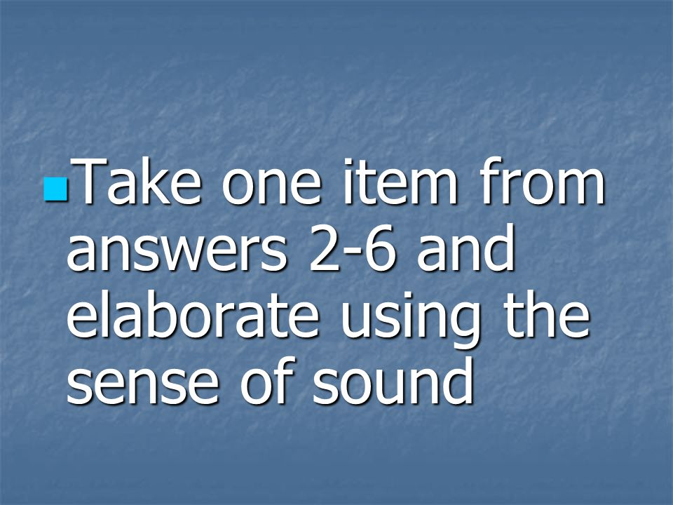 Take one item from answers 2-6 and elaborate using the sense of touch Take one item from answers 2-6 and elaborate using the sense of touch