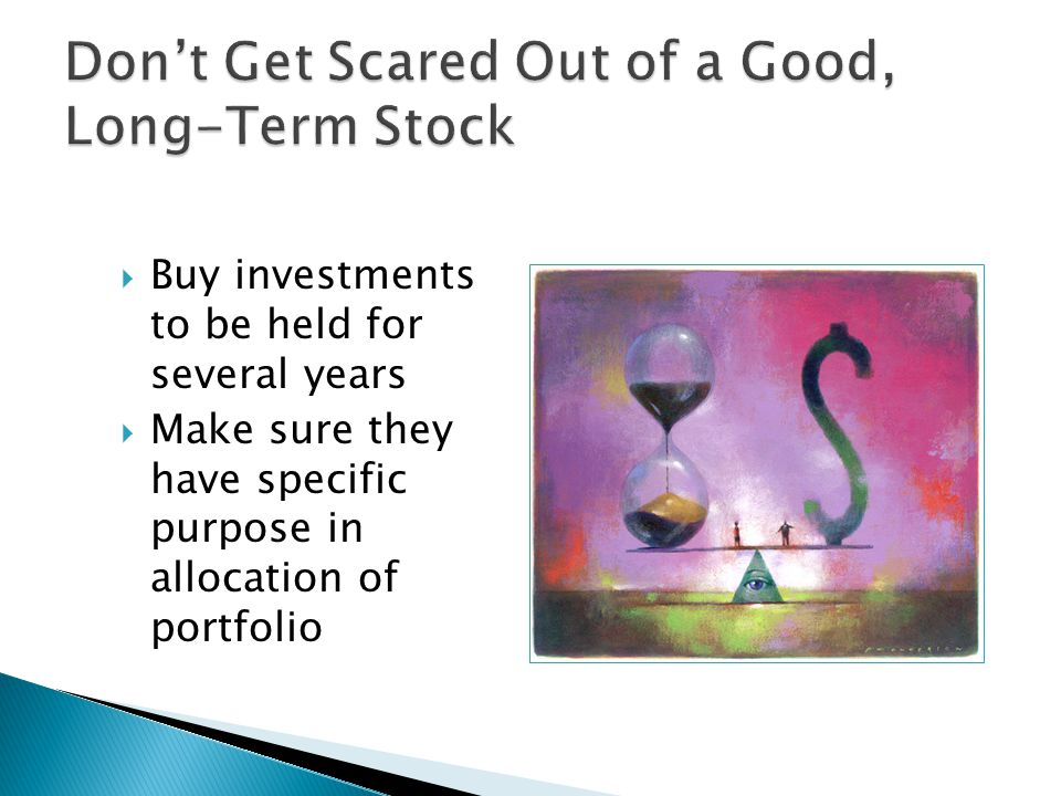  Buy investments to be held for several years  Make sure they have specific purpose in allocation of portfolio
